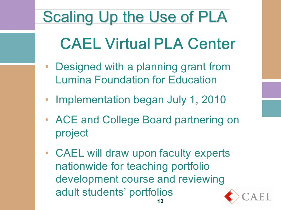 Scaling Up the Use of PLA CAEL Virtual PLA Center Designed with a planning grant from Lumina Foundation for Education Implementation began July 1, 2010 ACE and College Board partnering on project CAEL will draw upon faculty experts nationwide for teaching portfolio development course and reviewing adult students' portfolios 13