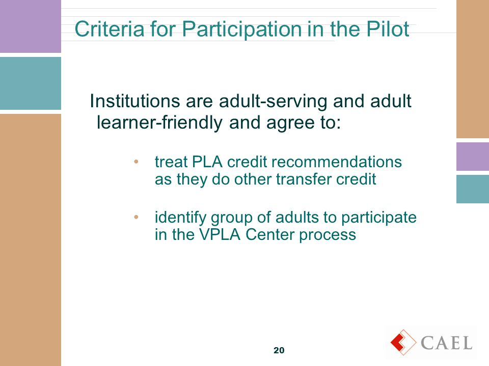 Criteria for Participation in the Pilot Institutions are adult-serving and adult learner-friendly and agree to: treat PLA credit recommendations as they do other transfer credit identify group of adults to participate in the VPLA Center process 20