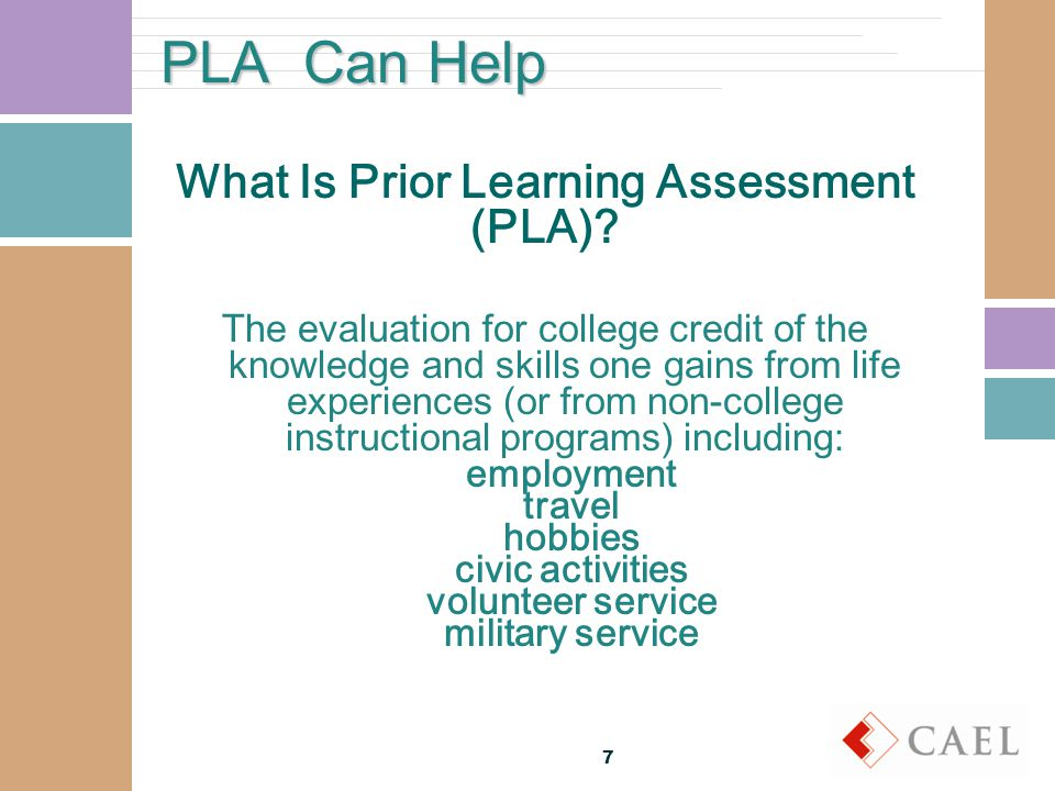 More about PLA PLA Methods Standardized exams Advanced Placement (AP) College Level Examination Program (CLEP) Excelsior College Exams DANTES Subject Standardized Tests (DSST) Challenge exams Evaluation of non-college training (e.g.