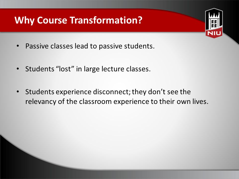 Why Course Transformation. Passive classes lead to passive students.