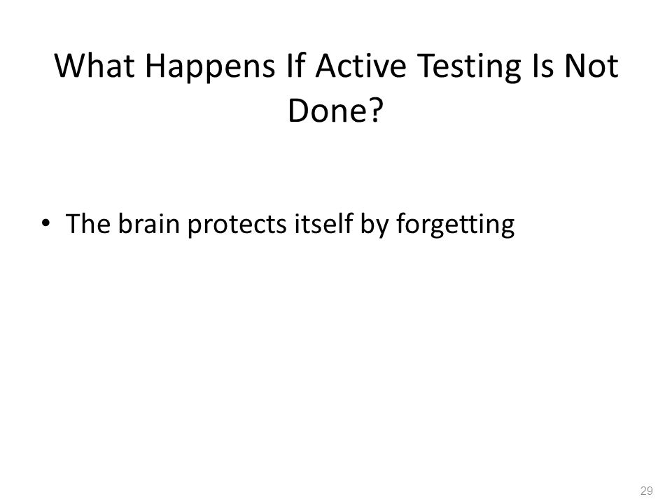 The brain protects itself by forgetting 29 What Happens If Active Testing Is Not Done