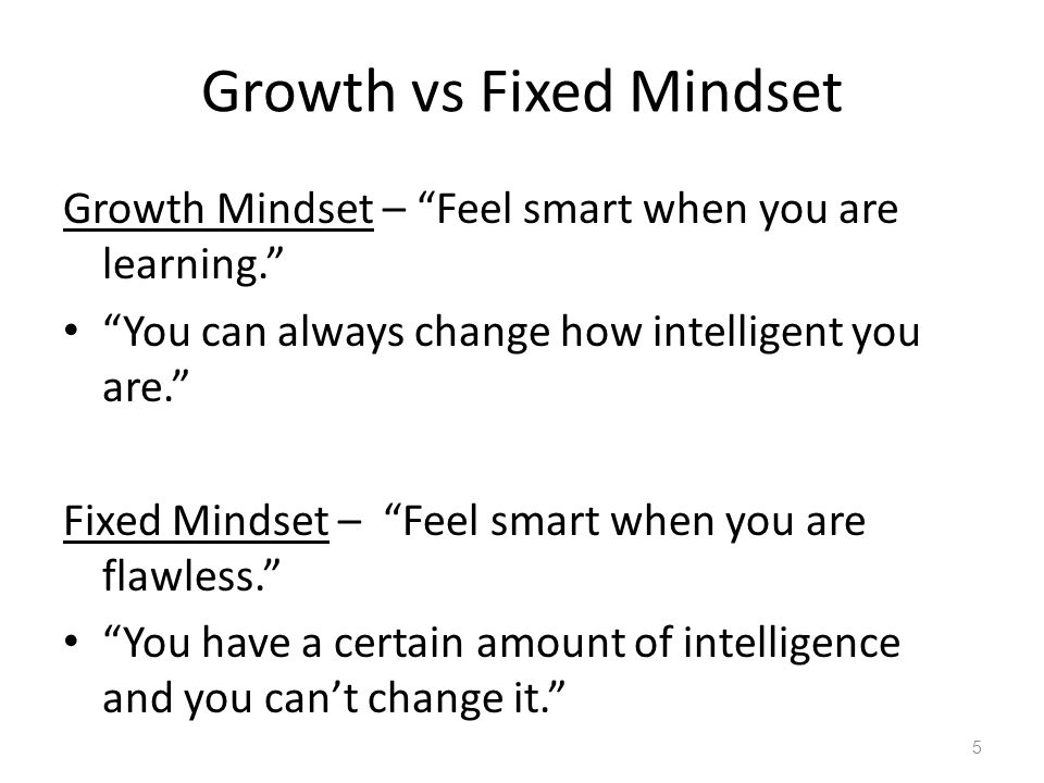 Growth vs Fixed Mindset Growth Mindset – Feel smart when you are learning. You can always change how intelligent you are. Fixed Mindset – Feel smart when you are flawless. You have a certain amount of intelligence and you can't change it. 5