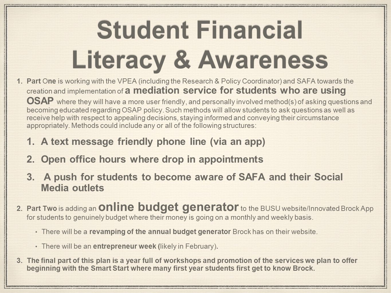 Student Financial Literacy & Awareness 1.Part One is working with the VPEA (including the Research & Policy Coordinator) and SAFA towards the creation and implementation of a mediation service for students who are using OSAP where they will have a more user friendly, and personally involved method(s) of asking questions and becoming educated regarding OSAP policy.