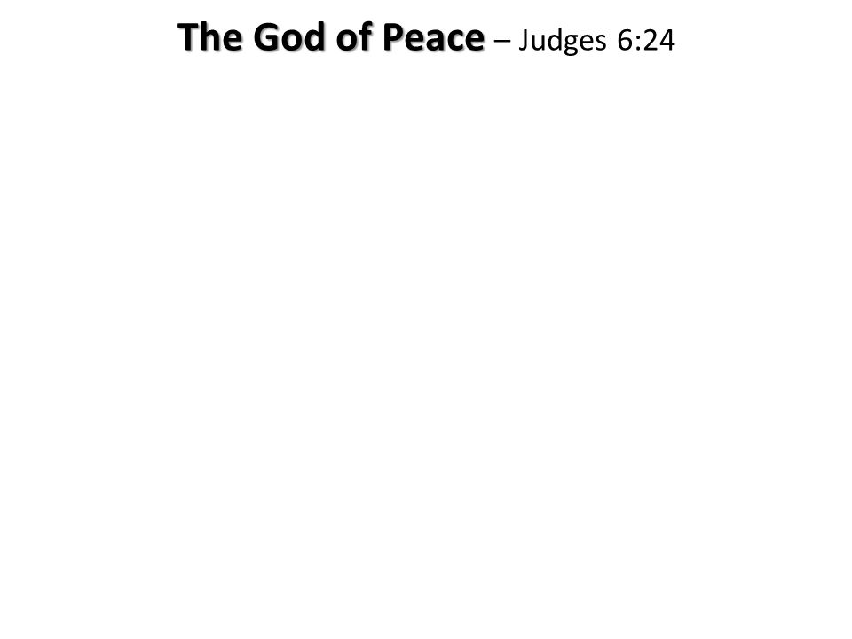 The God of Peace The God of Peace – Judges 6:24