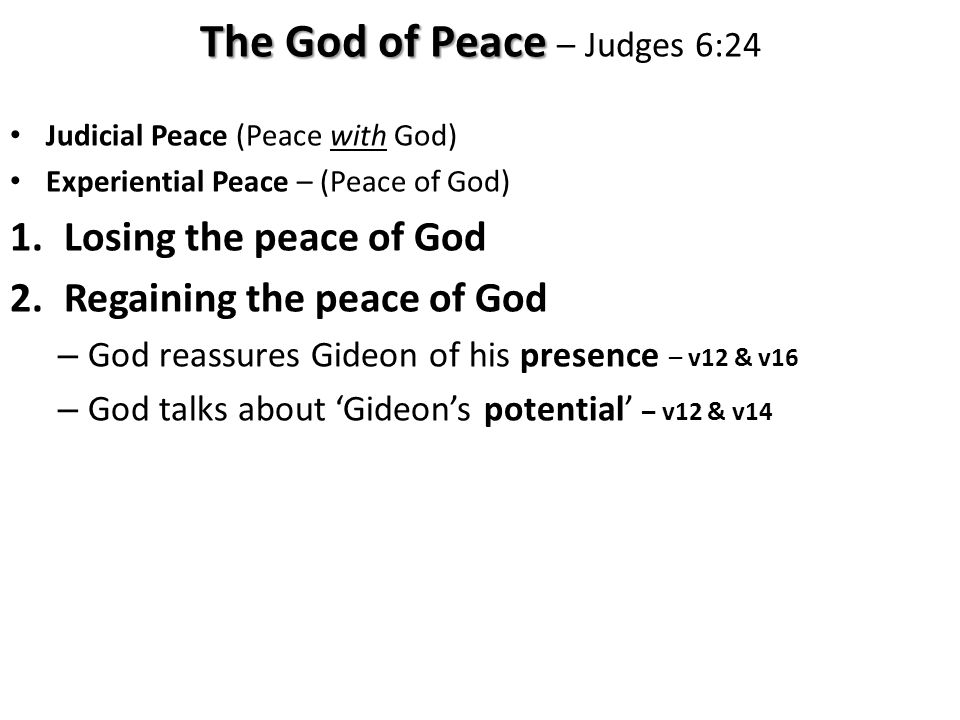 Judicial Peace (Peace with God) Experiential Peace – (Peace of God) 1.Losing the peace of God 2.Regaining the peace of God – God reassures Gideon of his presence – v12 & v16 – God talks about 'Gideon's potential' – v12 & v14 The God of Peace The God of Peace – Judges 6:24