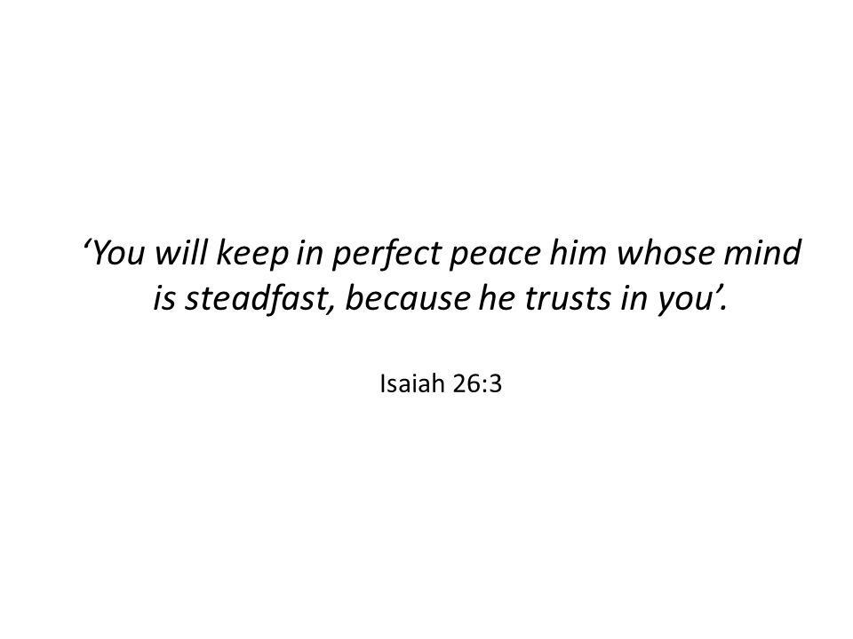 'You will keep in perfect peace him whose mind is steadfast, because he trusts in you'. Isaiah 26:3