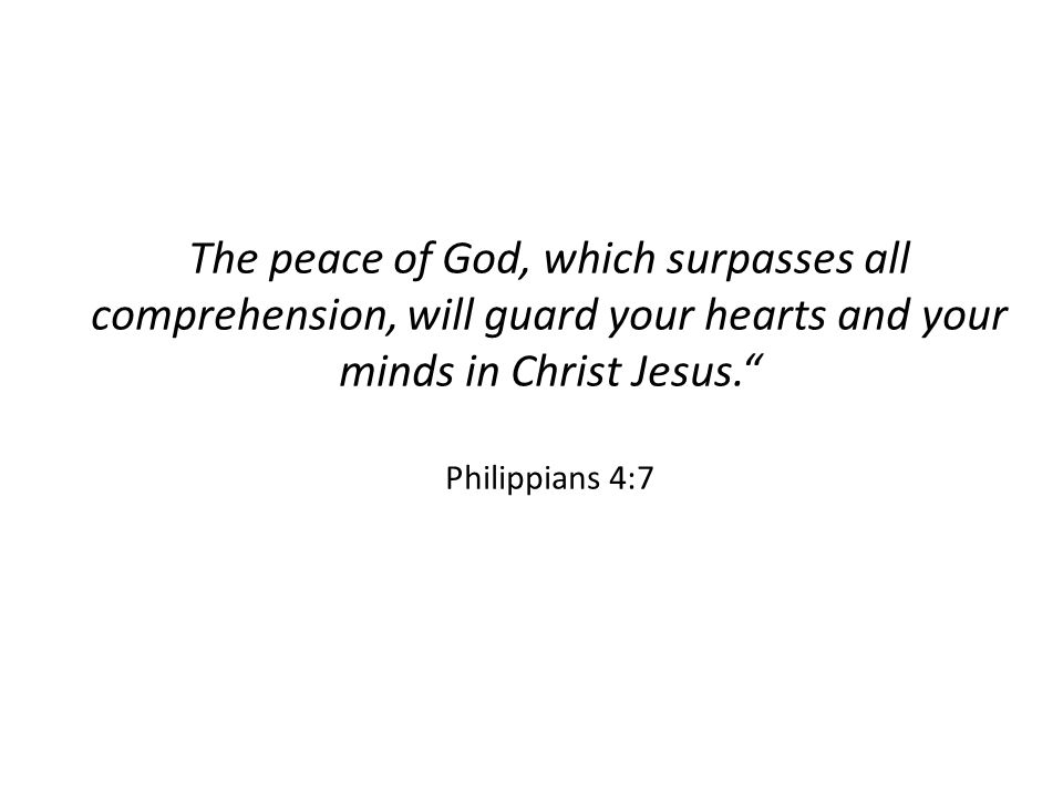 "The peace of God, which surpasses all comprehension, will guard your hearts and your minds in Christ Jesus."" Philippians 4:7"