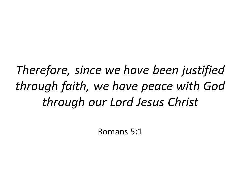 Therefore, since we have been justified through faith, we have peace with God through our Lord Jesus Christ Romans 5:1