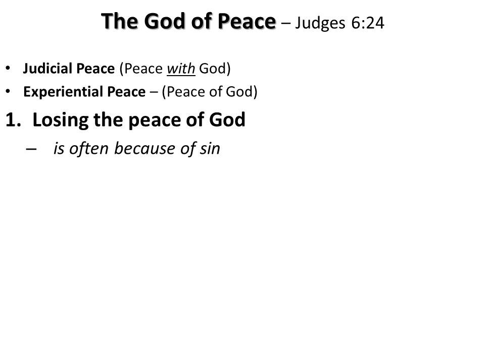 Judicial Peace (Peace with God) Experiential Peace – (Peace of God) 1.Losing the peace of God – is often because of sin The God of Peace The God of Peace – Judges 6:24
