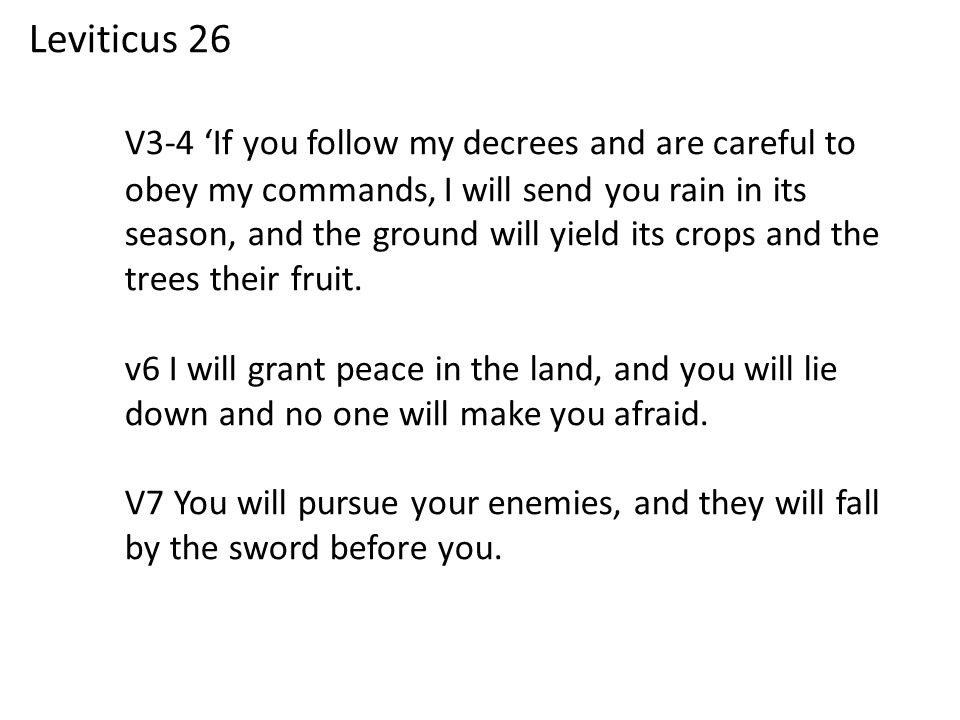 Leviticus 26 V3-4 'If you follow my decrees and are careful to obey my commands, I will send you rain in its season, and the ground will yield its crops and the trees their fruit.