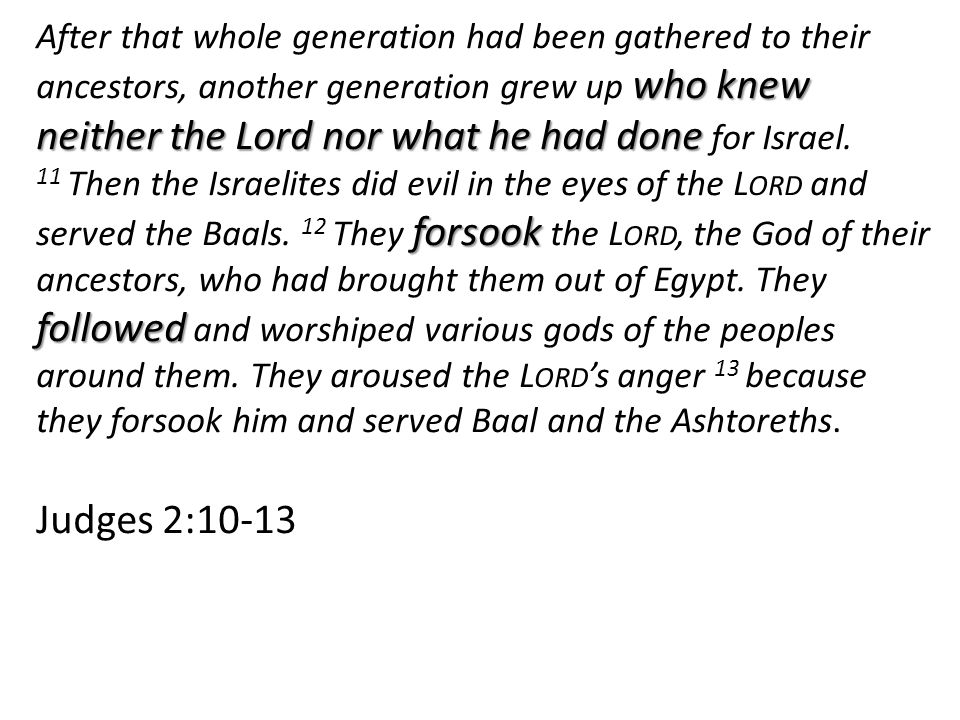 who knew neither the Lord nor what he had done forsook followed After that whole generation had been gathered to their ancestors, another generation grew up who knew neither the Lord nor what he had done for Israel.