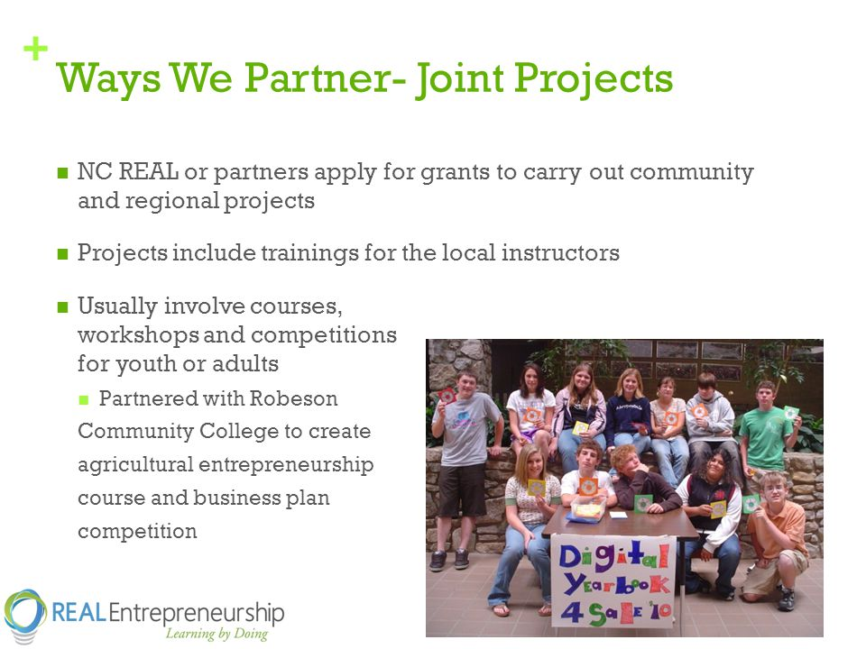 + Ways We Partner- Joint Projects NC REAL or partners apply for grants to carry out community and regional projects Projects include trainings for the local instructors Usually involve courses, workshops and competitions for youth or adults Partnered with Robeson Community College to create agricultural entrepreneurship course and business plan competition