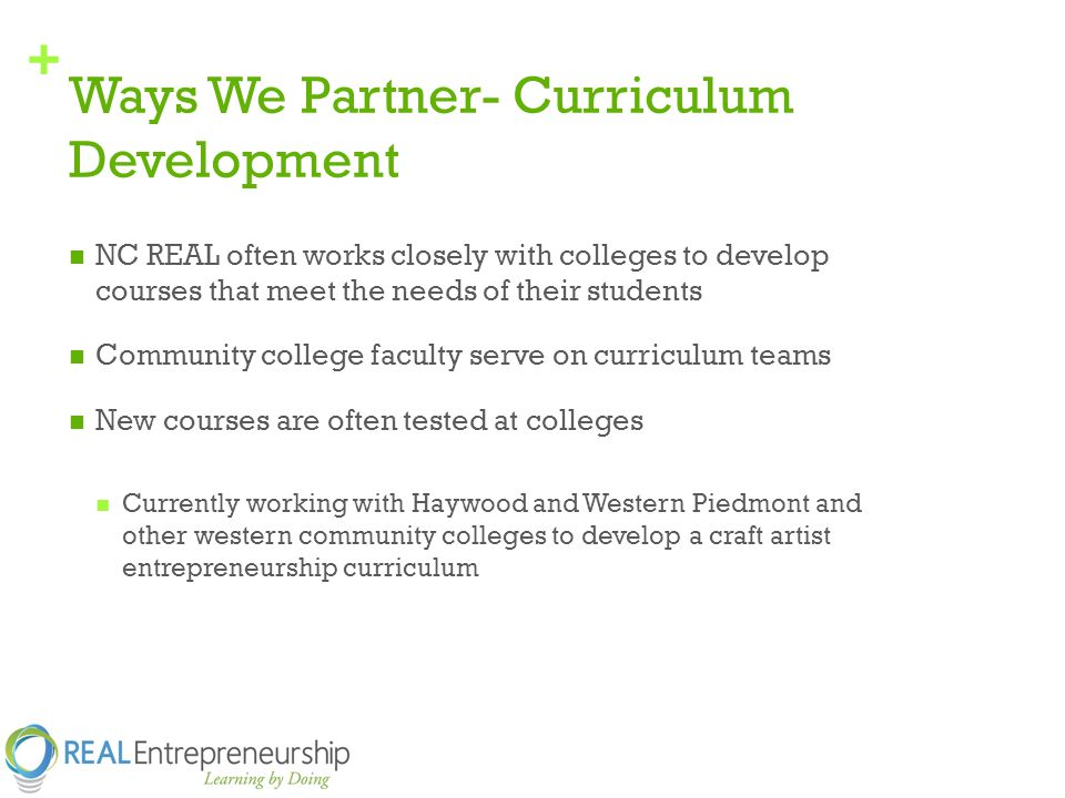 + Ways We Partner- Curriculum Development NC REAL often works closely with colleges to develop courses that meet the needs of their students Community college faculty serve on curriculum teams New courses are often tested at colleges Currently working with Haywood and Western Piedmont and other western community colleges to develop a craft artist entrepreneurship curriculum