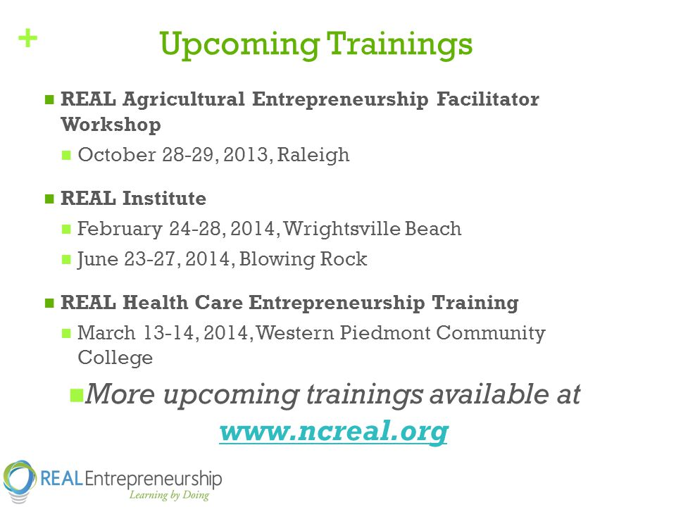 + Upcoming Trainings REAL Agricultural Entrepreneurship Facilitator Workshop October 28-29, 2013, Raleigh REAL Institute February 24-28, 2014, Wrightsville Beach June 23-27, 2014, Blowing Rock REAL Health Care Entrepreneurship Training March 13-14, 2014, Western Piedmont Community College More upcoming trainings available at www.ncreal.org www.ncreal.org