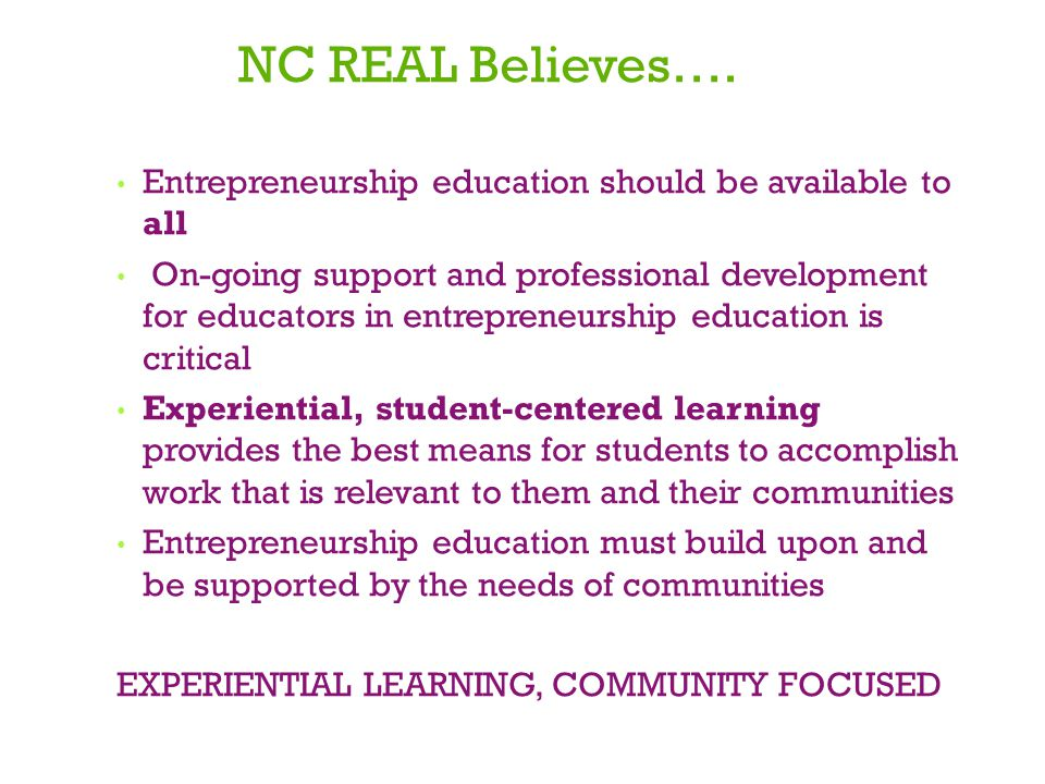 NC REAL Believes…. Entrepreneurship education should be available to all On-going support and professional development for educators in entrepreneursh