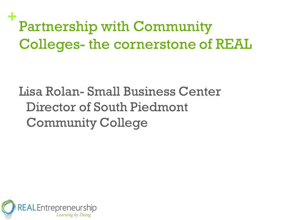 + Partnership with Community Colleges- the cornerstone of REAL Lisa Rolan- Small Business Center Director of South Piedmont Community College