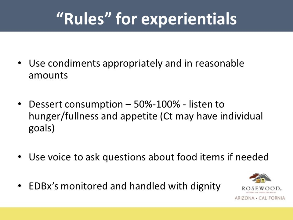 Rules for experientials Use condiments appropriately and in reasonable amounts Dessert consumption – 50%-100% - listen to hunger/fullness and appetite (Ct may have individual goals) Use voice to ask questions about food items if needed EDBx's monitored and handled with dignity