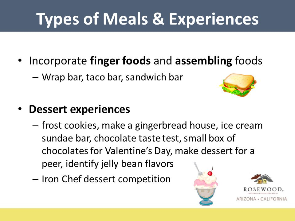 Types of Meals & Experiences Incorporate finger foods and assembling foods – Wrap bar, taco bar, sandwich bar Dessert experiences – frost cookies, make a gingerbread house, ice cream sundae bar, chocolate taste test, small box of chocolates for Valentine's Day, make dessert for a peer, identify jelly bean flavors – Iron Chef dessert competition