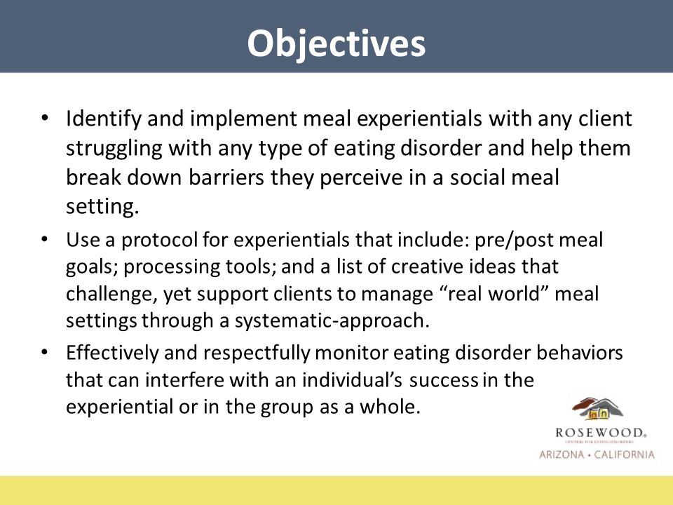 Objectives Identify and implement meal experientials with any client struggling with any type of eating disorder and help them break down barriers they perceive in a social meal setting.