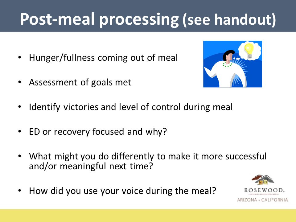 Post-meal processing (see handout) Hunger/fullness coming out of meal Assessment of goals met Identify victories and level of control during meal ED or recovery focused and why.
