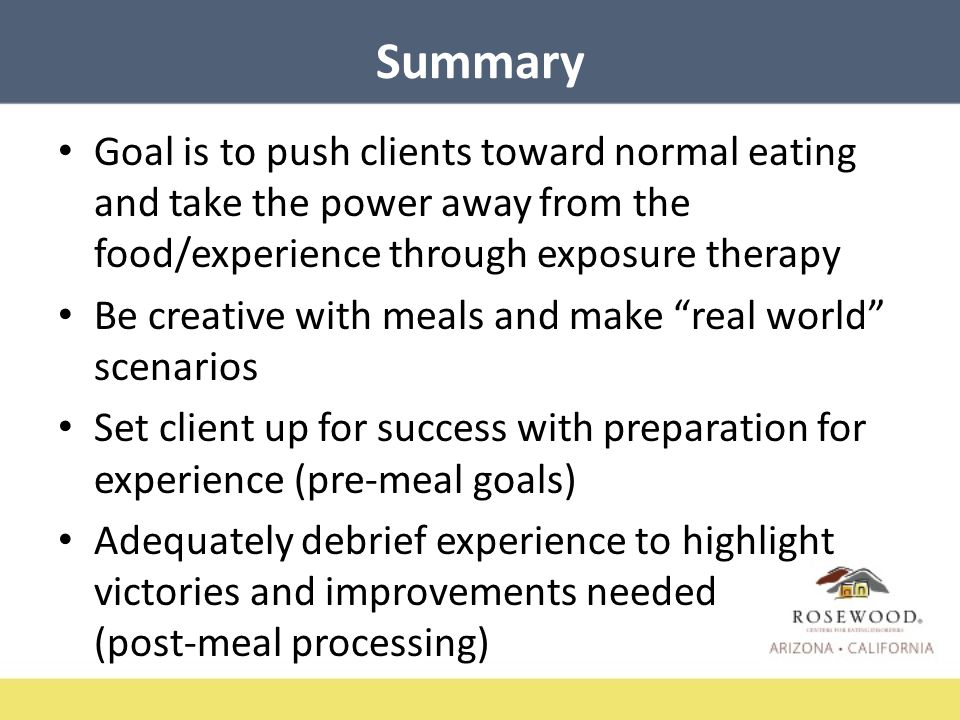 Summary Goal is to push clients toward normal eating and take the power away from the food/experience through exposure therapy Be creative with meals and make real world scenarios Set client up for success with preparation for experience (pre-meal goals) Adequately debrief experience to highlight victories and improvements needed (post-meal processing)