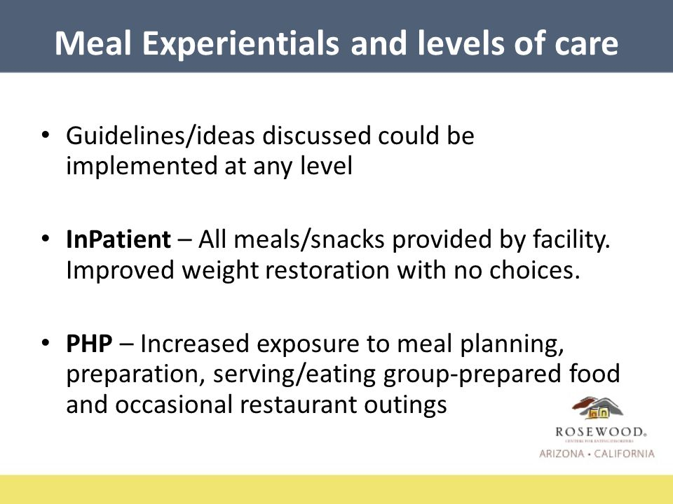 Meal Experientials and levels of care IOP – Emphasis on integrating into real world scenarios – Restaurant outings – Dessert outings – Catered meals – Nutrition education incorporated – Flexibility of meal plan and honoring appetite in any setting