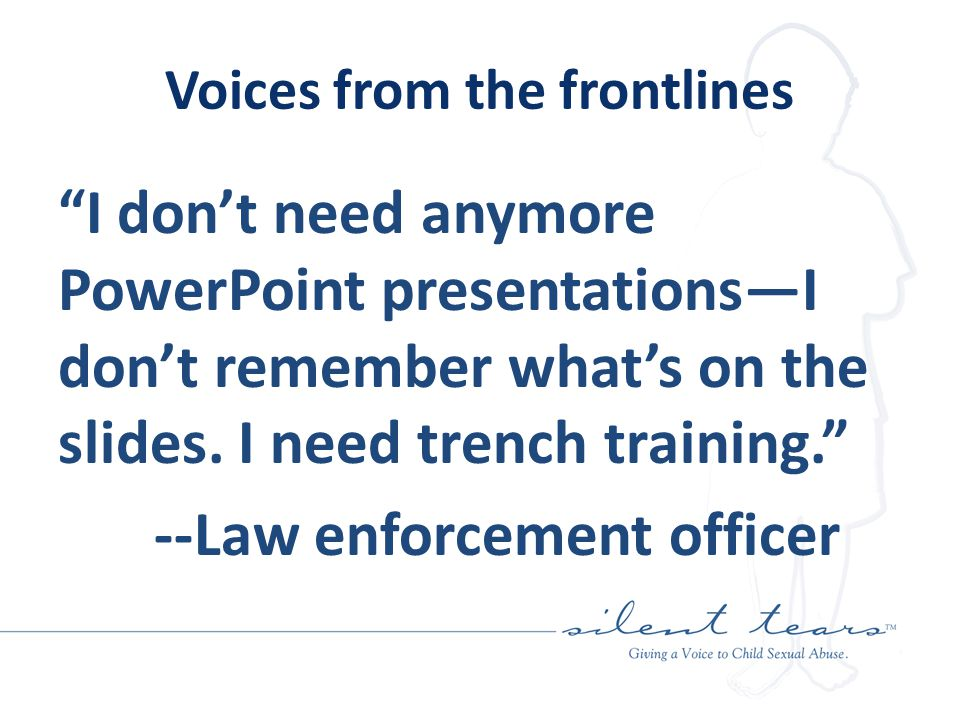 Voices from the frontlines I don't need anymore PowerPoint presentations—I don't remember what's on the slides.