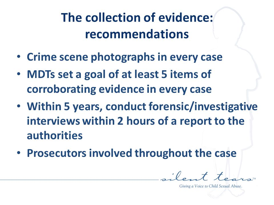 The collection of evidence: recommendations Crime scene photographs in every case MDTs set a goal of at least 5 items of corroborating evidence in every case Within 5 years, conduct forensic/investigative interviews within 2 hours of a report to the authorities Prosecutors involved throughout the case