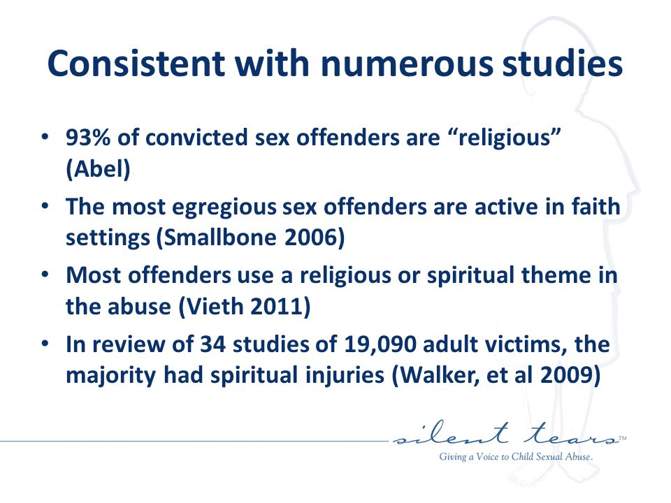 Consistent with numerous studies 93% of convicted sex offenders are religious (Abel) The most egregious sex offenders are active in faith settings (Smallbone 2006) Most offenders use a religious or spiritual theme in the abuse (Vieth 2011) In review of 34 studies of 19,090 adult victims, the majority had spiritual injuries (Walker, et al 2009)