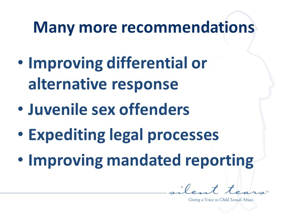 Many more recommendations Improving differential or alternative response Juvenile sex offenders Expediting legal processes Improving mandated reporting