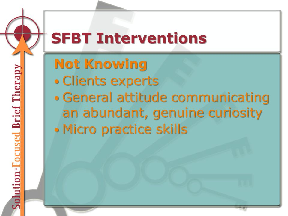 SFBT Interventions Not Knowing Clients experts Clients experts General attitude communicating an abundant, genuine curiosity General attitude communicating an abundant, genuine curiosity Micro practice skills Micro practice skills
