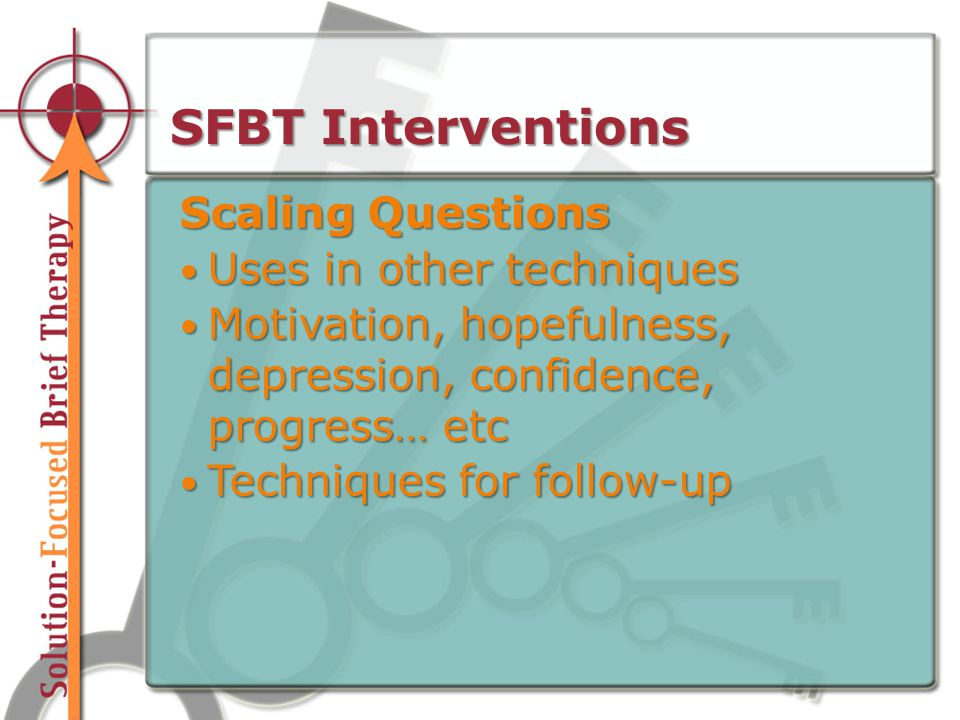 SFBT Interventions Scaling Questions Uses in other techniques Uses in other techniques Motivation, hopefulness, depression, confidence, progress… etc Motivation, hopefulness, depression, confidence, progress… etc Techniques for follow-up Techniques for follow-up