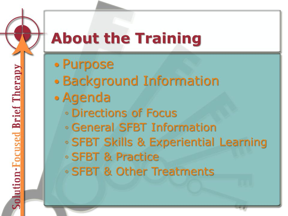 About the Training Purpose Purpose Background Information Background Information Agenda Agenda ◦Directions of Focus ◦General SFBT Information ◦SFBT Skills & Experiential Learning ◦SFBT & Practice ◦SFBT & Other Treatments