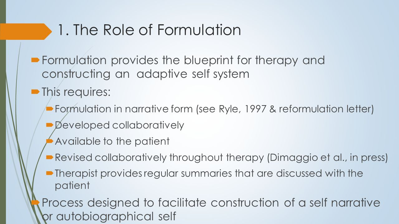 1. The Role of Formulation  Formulation provides the blueprint for therapy and constructing an adaptive self system  This requires:  Formulation in