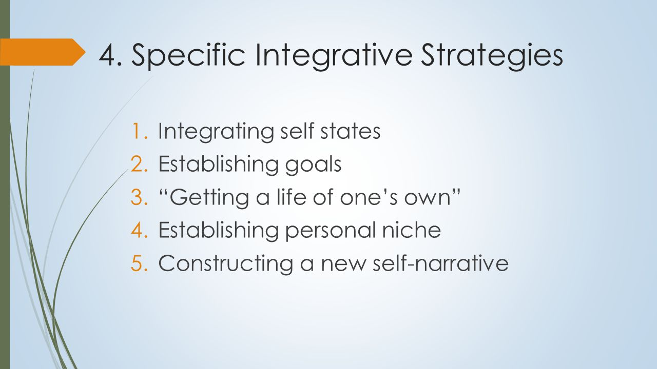 """4. Specific Integrative Strategies 1.Integrating self states 2.Establishing goals 3.""""Getting a life of one's own"""" 4.Establishing personal niche 5.Cons"""