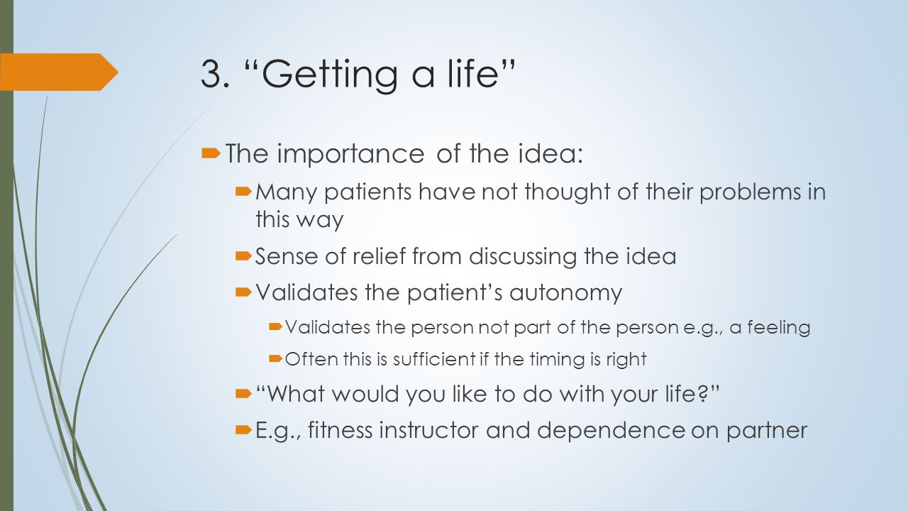 """3. """"Getting a life""""  The importance of the idea:  Many patients have not thought of their problems in this way  Sense of relief from discussing the"""