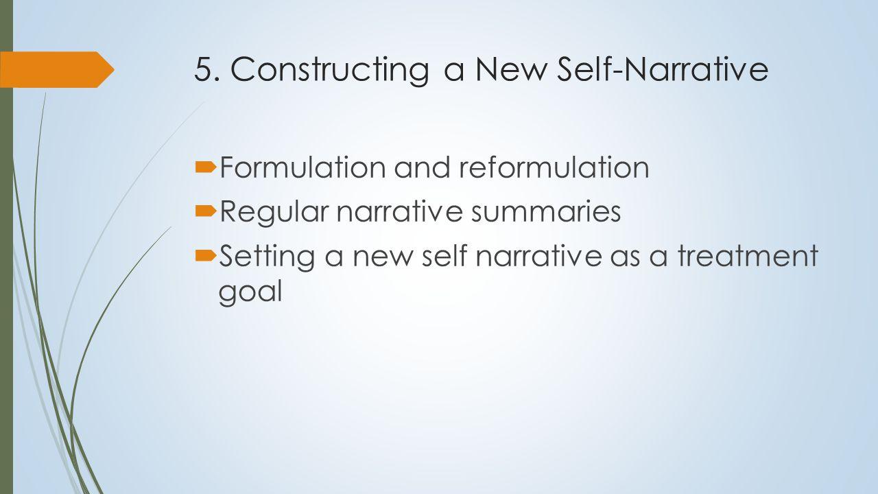 5. Constructing a New Self-Narrative  Formulation and reformulation  Regular narrative summaries  Setting a new self narrative as a treatment goal