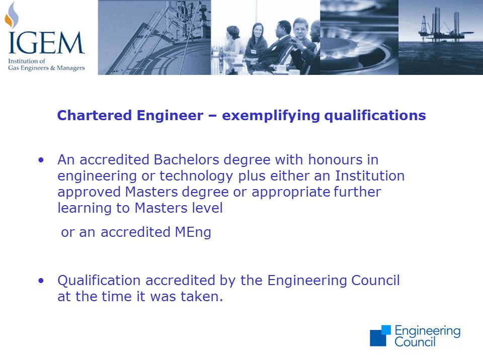 An accredited Bachelors degree with honours in engineering or technology plus either an Institution approved Masters degree or appropriate further learning to Masters level or an accredited MEng Qualification accredited by the Engineering Council at the time it was taken.