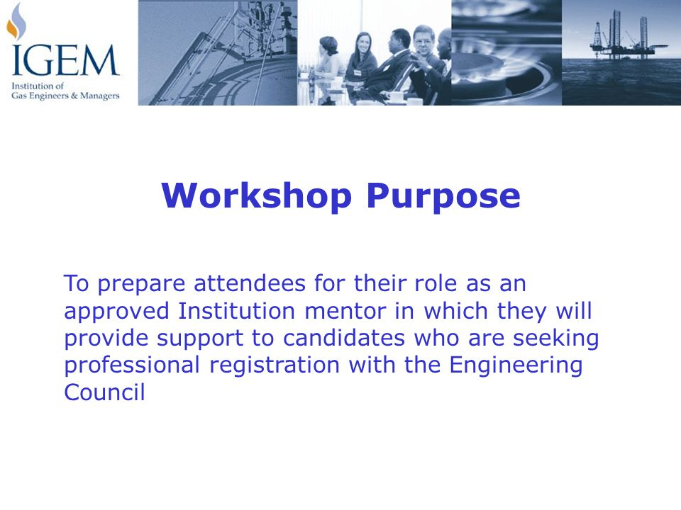 Workshop Purpose To prepare attendees for their role as an approved Institution mentor in which they will provide support to candidates who are seeking professional registration with the Engineering Council