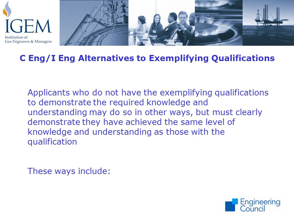 C Eng/I Eng Alternatives to Exemplifying Qualifications Applicants who do not have the exemplifying qualifications to demonstrate the required knowledge and understanding may do so in other ways, but must clearly demonstrate they have achieved the same level of knowledge and understanding as those with the qualification These ways include: