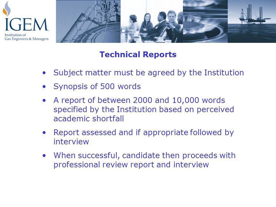 Subject matter must be agreed by the Institution Synopsis of 500 words A report of between 2000 and 10,000 words specified by the Institution based on perceived academic shortfall Report assessed and if appropriate followed by interview When successful, candidate then proceeds with professional review report and interview Technical Reports