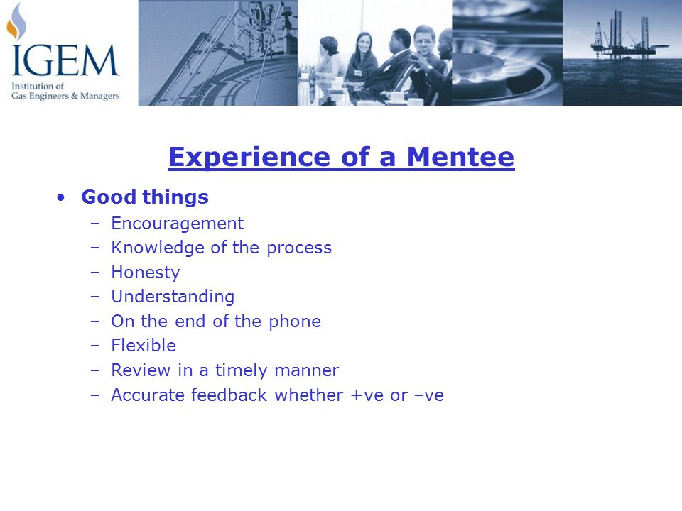 Experience of a Mentee Good things –Encouragement –Knowledge of the process –Honesty –Understanding –On the end of the phone –Flexible –Review in a timely manner –Accurate feedback whether +ve or –ve