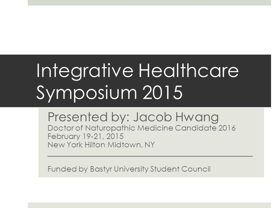 Integrative Healthcare Symposium 2015 Presented by: Jacob Hwang Doctor of Naturopathic Medicine Candidate 2016 February 19-21, 2015 New York Hilton Midtown, NY _____________________________________________________ Funded by Bastyr University Student Council