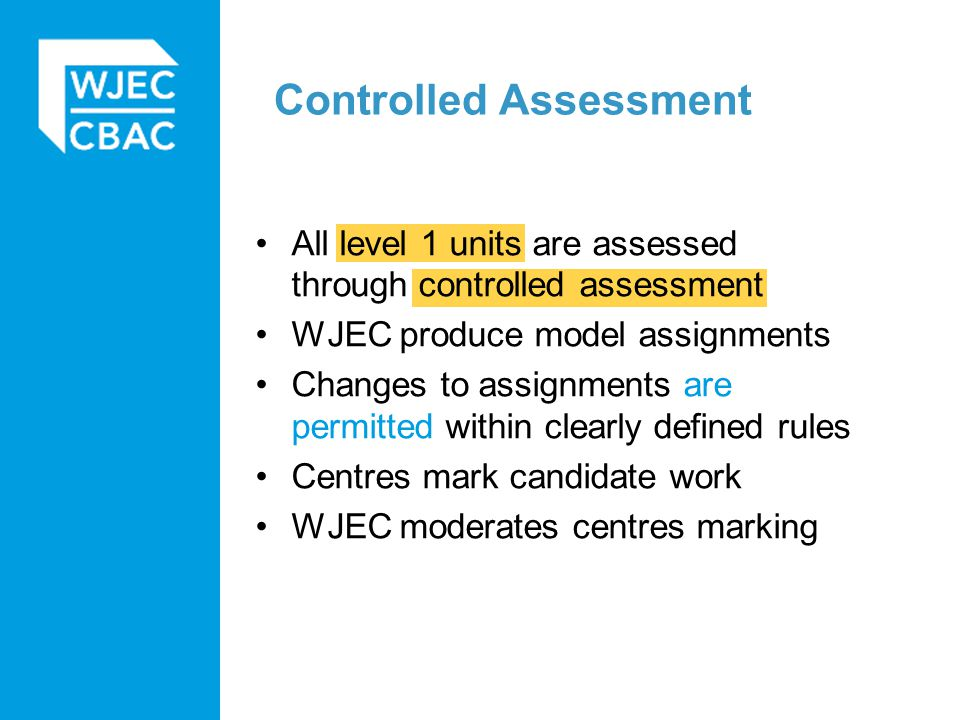 Controlled Assessment All level 1 units are assessed through controlled assessment WJEC produce model assignments Changes to assignments are permitted