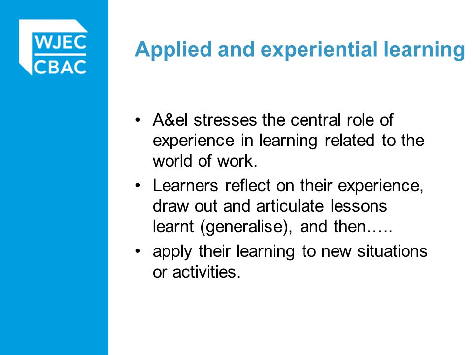 Applied and experiential learning A&el stresses the central role of experience in learning related to the world of work. Learners reflect on their exp