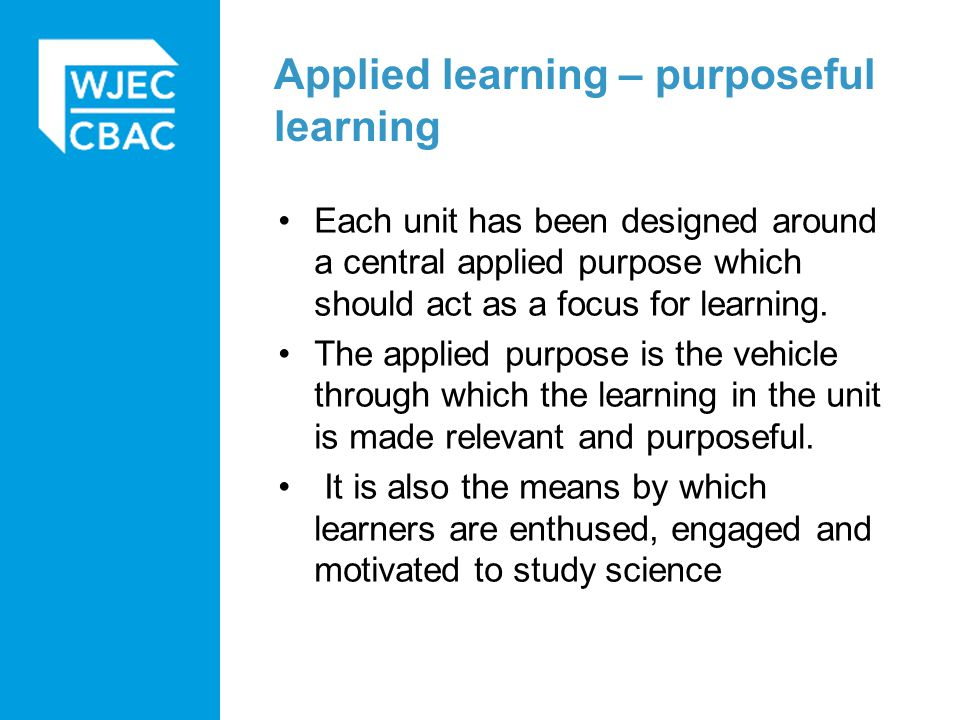 Applied learning – purposeful learning Each unit has been designed around a central applied purpose which should act as a focus for learning. The appl