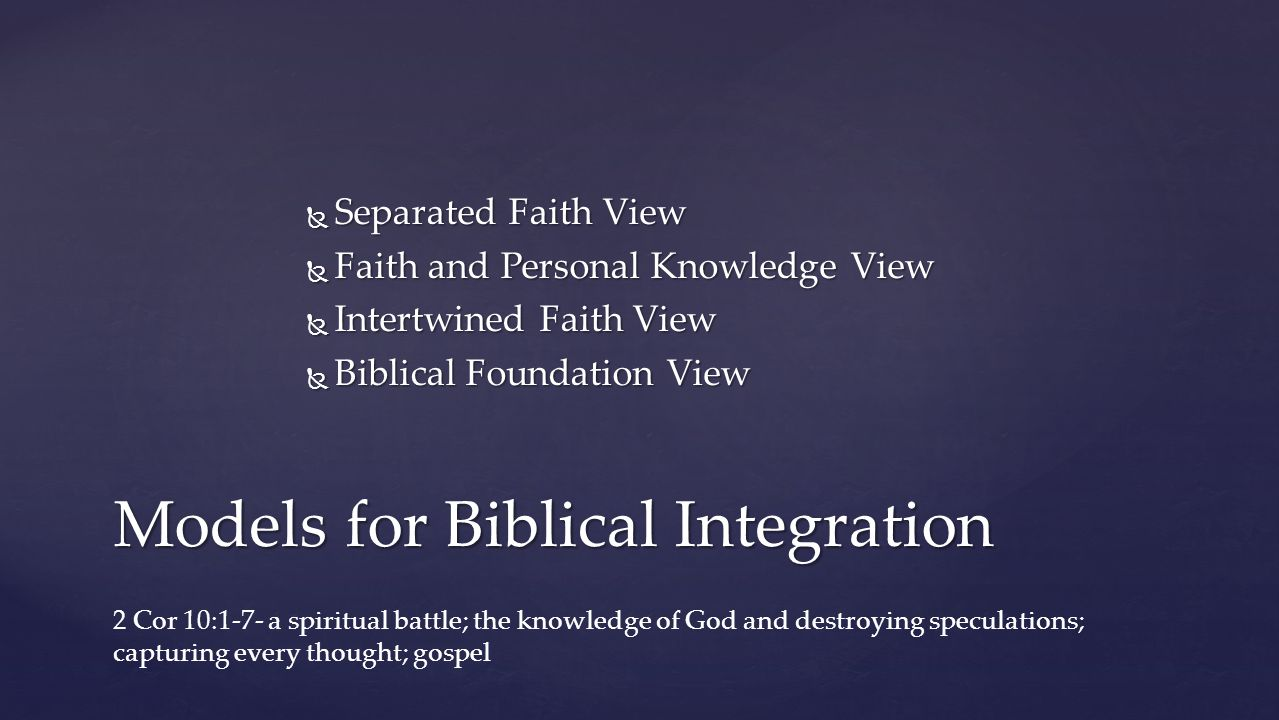  Separated Faith View  Faith and Personal Knowledge View  Intertwined Faith View  Biblical Foundation View Models for Biblical Integration 2 Cor 10:1-7- a spiritual battle; the knowledge of God and destroying speculations; capturing every thought; gospel