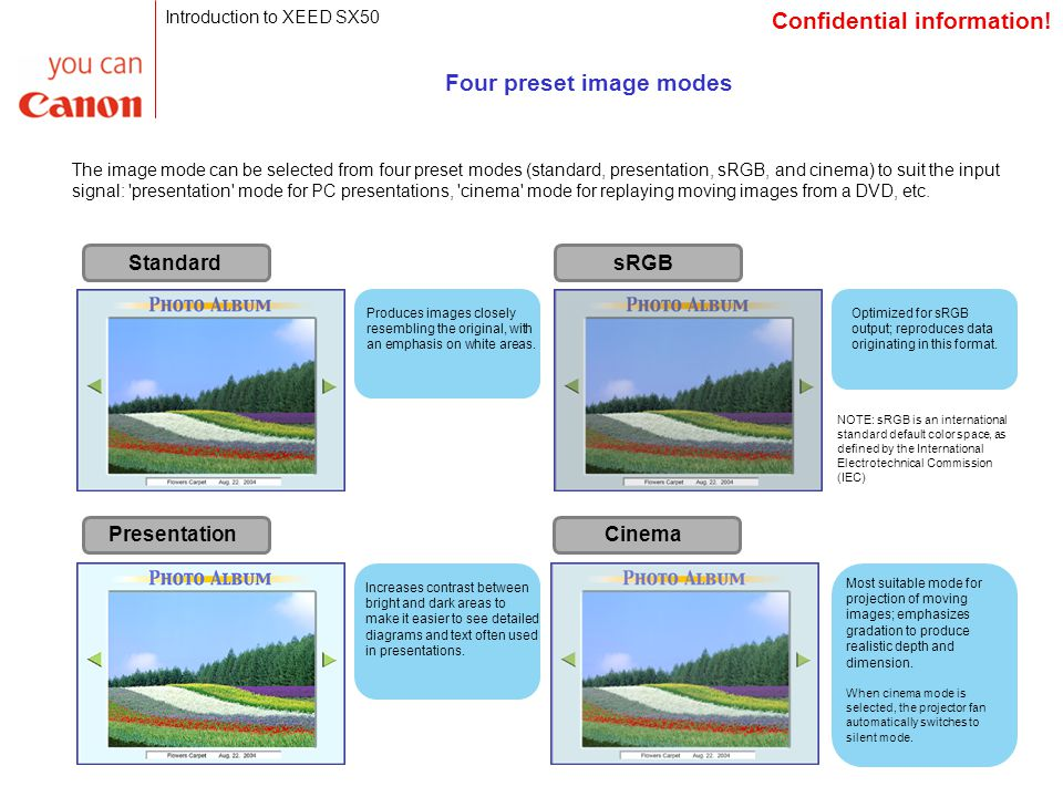 Four preset image modes The image mode can be selected from four preset modes (standard, presentation, sRGB, and cinema) to suit the input signal: presentation mode for PC presentations, cinema mode for replaying moving images from a DVD, etc.
