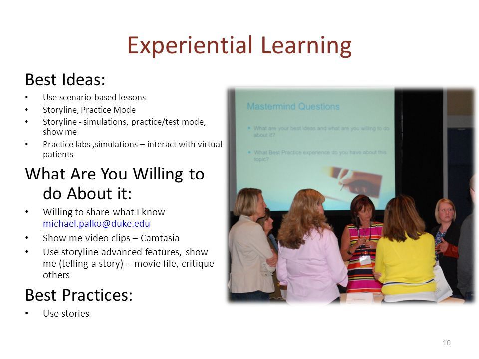 Experiential Learning Best Ideas: Use scenario-based lessons Storyline, Practice Mode Storyline - simulations, practice/test mode, show me Practice labs,simulations – interact with virtual patients What Are You Willing to do About it: Willing to share what I know michael.palko@duke.edu michael.palko@duke.edu Show me video clips – Camtasia Use storyline advanced features, show me (telling a story) – movie file, critique others Best Practices: Use stories 10