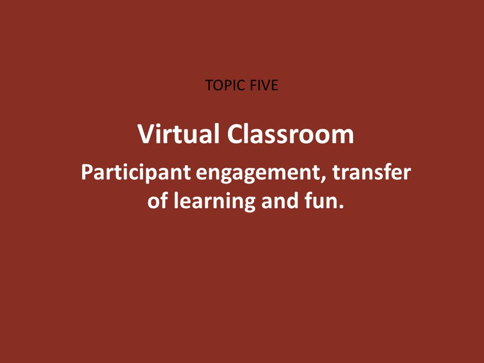 TOPIC FIVE Virtual Classroom Participant engagement, transfer of learning and fun.